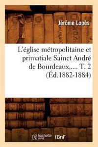 L'Eglise Metropolitaine Et Primatiale Sainct Andre de Bourdeaux. Tome 2 (Ed.1882-1884)