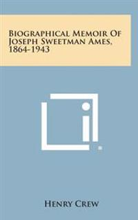 Biographical Memoir of Joseph Sweetman Ames, 1864-1943