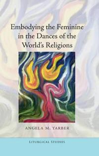 Embodying the Feminine in the Dances of the World S Religions