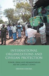 International Organizations and Civilian Protection: Power, Ideas and Humanitarian Aid in Conflict Zones
