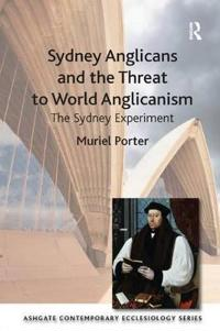 Sydney Anglicans and the Threat to World Anglicanism: The Sydney Experiment. Muriel Porter