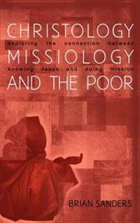Christology, Missiology and the Poor: Exploring the Connection Between Knowing Jesus and Doing Mission