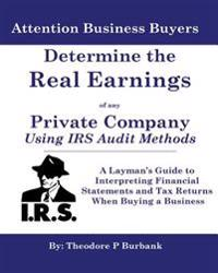 Determine the Real Earnings of Any Private Company Using IRS Audit Methods!: A Layman's Guide to Interpreting Financial Statements and Tax Returns Whe