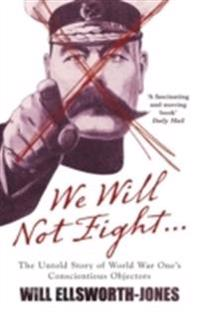 We will not fight - the untold story of ww1s conscientious objectors