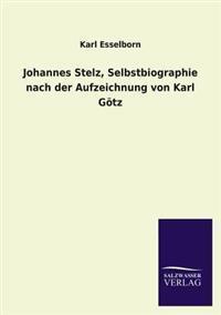 Johannes Stelz, Selbstbiographie Nach Der Aufzeichnung Von Karl Gotz