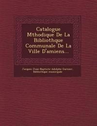 Catalogue M¿thodique De La Biblioth¿que Communale De La Ville D'amiens...
