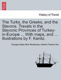 The Turks, the Greeks, and the Slavons. Travels in the Slavonic Provinces of Turkey-In-Europe ... with Maps, and ... Illustrations by F. Kanitz.
