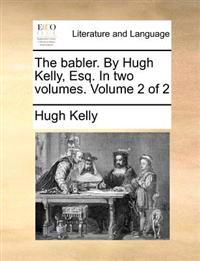 The Babler. by Hugh Kelly, Esq. in Two Volumes. Volume 2 of 2