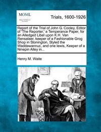 Report of the Trial of John G. Cooley, Editor of 'The Reporter, ' a Temperance Paper, for an Alledged Libel Upon K.H. Van Rensalaer, Keeper of a Fashionable Grog Shop in Stonington, Styled the Waddawannuc, and One Lewis, Keeper of a Ninepin Alley In...