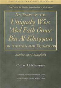 An Essay by the Uniquely Wise 'Abel Fath Omar Bin Al-Khayyam on Algebra and Equations