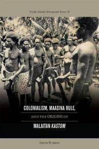"Colonialism, Maasina Rule, and the Origins of Malaitan """"Kastom"