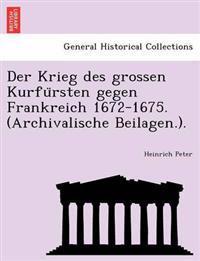 Der Krieg Des Grossen Kurfu Rsten Gegen Frankreich 1672-1675. (Archivalische Beilagen.).