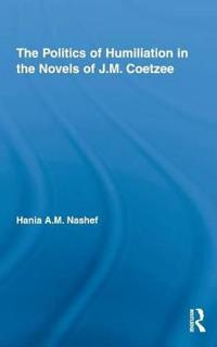 The Politics of Humiliation in the Novels of J.M. Coetzee