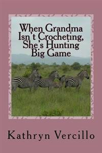 When Grandma Isn't Crocheting, She's Hunting Big Game: (And 33 Other Stories of 2011's Most Awesome Elderly Ladies Who Crochet!)