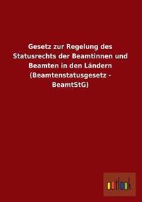 Gesetz Zur Regelung Des Statusrechts Der Beamtinnen Und Beamten in Den Landern (Beamtenstatusgesetz - Beamtstg)