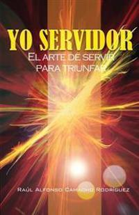Yo Servidor. El Arte de Servir Para Triunfar