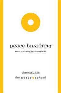 Peace Breathing: Lessons on Achieving Peace in Everyday Life