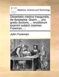 Dissertatio Medica Inauguralis, de Dyspepsia. Quam, ... Pro Gradu Doctoris, ... Eruditorum Examini Subjicit Joannes Foreman, ...