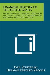 Financial History of the United States: Fiscal, Monetary, Banking, and Tariff, Including Financial Administration and State and Local Finance