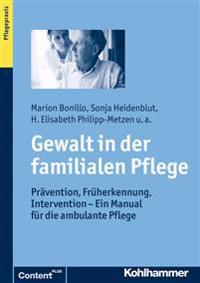 Gewalt in Der Familialen Pflege: Pravention, Fruherkennung, Intervention - Ein Manual Fur Die Ambulante Pflege