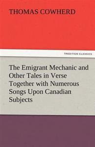 The Emigrant Mechanic and Other Tales in Verse Together with Numerous Songs Upon Canadian Subjects