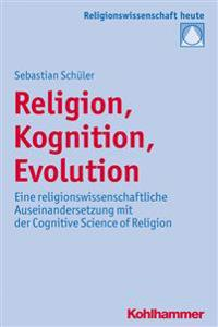 Religion, Kognition, Evolution: Eine Religionswissenschaftliche Auseinandersetzung Mit Der Cognitive Science of Religion