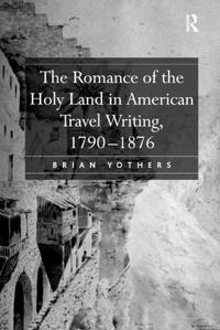 The Romance of the Holy Land in American Travel Writing, 1790-1876