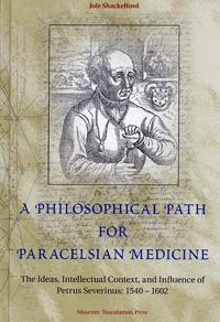 A Philosophical Path for Paracelsian Medicine: The Ideas, Intellectual Context, and Influence of Petrus Severinus (1540/2-1602)