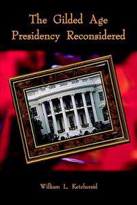 The Gilded Age Presidency Reconsidered