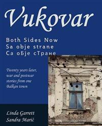 Vukovar Both Sides Now: Twenty Years Later, War and Postwar Stories from One Balkan Town..