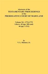 Abstracts of the Testamentary Proceedings of the Prerogative Court of Maryland. Volume XL: 1774-1775. Libers: 45 (Pp. 285-End), 46 (Pp.1-212)