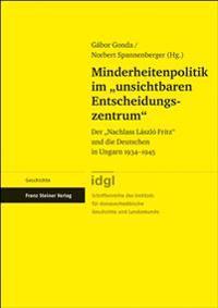 """Minderheitenpolitik Im """"Unsichtbaren Entscheidungszentrum"""": Der """"Nachlass Laszlo Fritz"""" Und Die Deutschen in Ungarn 1934-1945"""