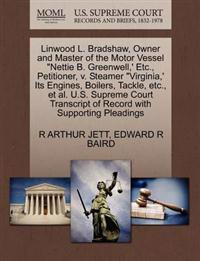 "Linwood L. Bradshaw, Owner and Master of the Motor Vessel ""Nettie B. Greenwell, ' Etc., Petitioner, V. Steamer ""Virginia, ' Its Engines, Boilers, Tackle, Etc., et al. U.S. Supreme Court Transcript of Record with Supporting Pleadings"