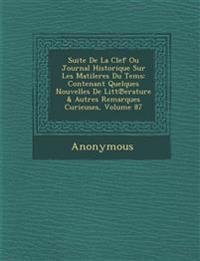 Suite de La Clef Ou Journal Historique Sur Les Matileres Du Tems: Contenant Quelques Nouvelles de Litt Erature & Autres Remarques Curieuses, Volume 87