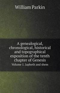 A Genealogical, Chronological, Historical and Topographical Exposition of the Tenth Chapter of Genesis Volume 1. Japheth and Shem