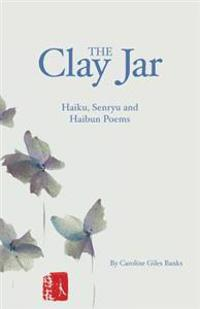 The Clay Jar: Haiku, Senryu and Haibun Poems