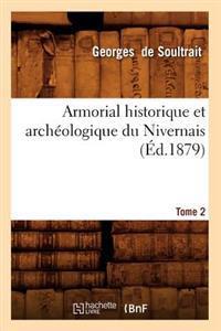 Armorial Historique Et Arch�ologique Du Nivernais. Tome 2 (�d.1879)