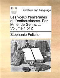 Les Voeux T'Em'eraires Ou L'Enthousiasme. Par Mme. de Genlis, ... Volume 1 of 2