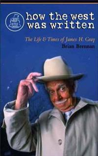 How the West Was Written: The Life and Times of James H. Gray