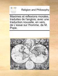 Maximes Et Reflexions Morales, Traduites de L'Anglois; Avec Une Traduction Nouvelle, En Vers, de L'Essai Sur L'Homme, de M. Pope.