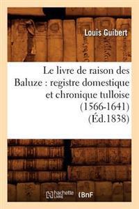 Le Livre de Raison Des Baluze: Registre Domestique Et Chronique Tulloise (1566-1641) (�d.1838)