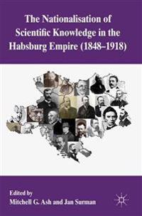 The Nationalization of Scientific Knowledge in the Habsburg Empire, 1848-1918