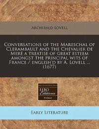 Conversations of the Mareschal of Clerambault and the Chevalier de Mere a Treatise of Great Esteem Amongst the Principal Wits of France / English'd by A. Lovell ... (1677)