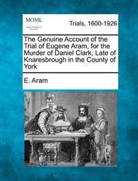 The Genuine Account of the Trial of Eugene Aram, for the Murder of Daniel Clark, Late of Knaresbrough in the County of York