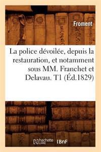 La Police D�voil�e, Depuis La Restauration, Et Notamment Sous MM. Franchet Et Delavau. T1 (�d.1829)