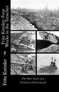 Fritz Kreisler: Four Weeks in the Trenches--The War Story of a Violinist (Illustrated)
