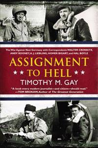 Assignment to Hell: The War Against Nazi Germany with Correspondents Walter Cronkite, Andy Rooney, A.J. Liebling, Homer Bigart, and Hal Bo