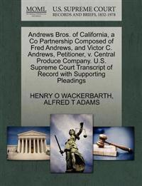 Andrews Bros. of California, a Co Partnership Composed of Fred Andrews, and Victor C. Andrews, Petitioner, V. Central Produce Company. U.S. Supreme Court Transcript of Record with Supporting Pleadings