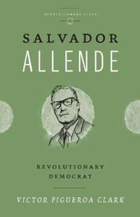 Salvador Allende: Revolutionary Democrat
