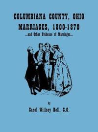 Columbiana County, Ohio, Marriages 1800-1870, and Other Evidence of Marriages